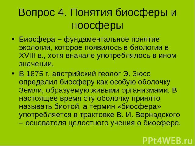 Вопрос 4. Понятия биосферы и ноосферы Биосфера − фундаментальное понятие экологии, которое появилось в биологии в XVIII в., хотя вначале употреблялось в ином значении. В 1875 г. австрийский геолог Э. Зюсс определил биосферу как особую оболочку Земли…
