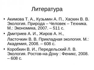 Литература Акимова Т. А., Кузьмин А. П., Хаскин В. В. Экология. Природа – Челове
