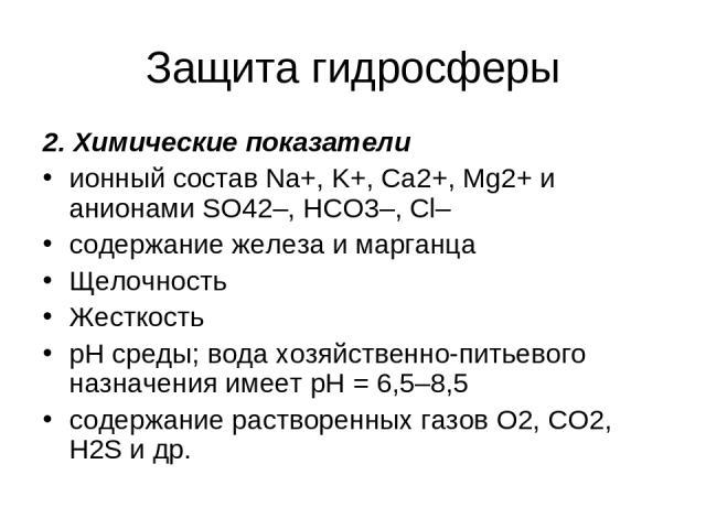 Защита гидросферы 2. Химические показатели ионный состав Na+, K+, Ca2+, Mg2+ и анионами SO42–, HCO3–, Cl– содержание железа и марганца Щелочность Жесткость рН среды; вода хозяйственно-питьевого назначения имеет рН = 6,5–8,5 содержание растворенных г…