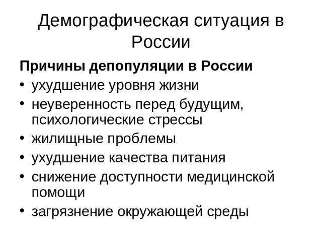 Демографическая ситуация в России Причины депопуляции в России ухудшение уровня жизни неуверенность перед будущим, психологические стрессы жилищные проблемы ухудшение качества питания снижение доступности медицинской помощи загрязнение окружающей среды