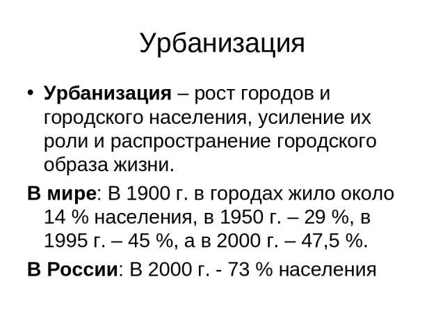 Урбанизация Урбанизация – рост городов и городского населения, усиление их роли и распространение городского образа жизни. В мире: В 1900 г. в городах жило около 14 % населения, в 1950 г. – 29 %, в 1995 г. – 45 %, а в 2000 г. – 47,5 %. В России: В 2…