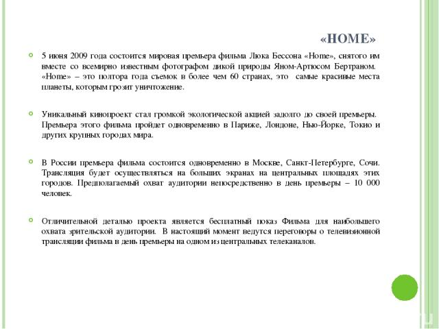 «HOME» 5 июня 2009 года состоится мировая премьера фильма Люка Бессона «Home», снятого им вместе со всемирно известным фотографом дикой природы Яном-Артюсом Бертраном. «Home» – это полтора года съемок в более чем 60 странах, это самые красивые места…