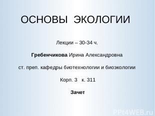 ОСНОВЫ ЭКОЛОГИИ Лекции – 30-34 ч. Гребенчикова Ирина Александровна ст. преп. каф