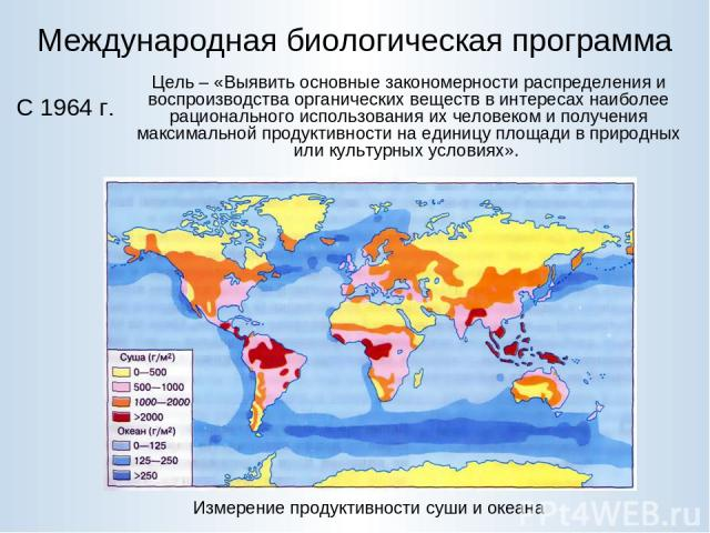Международная биологическая программа Измерение продуктивности суши и океана С 1964 г. Цель – «Выявить основные закономерности распределения и воспроизводства органических веществ в интересах наиболее рационального использования их человеком и получ…