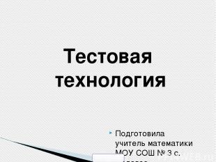 Тестовая технология Подготовила учитель математики МОУ СОШ № 3 с. Садовое Красно