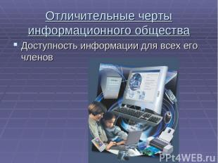 Отличительные черты информационного общества Доступность информации для всех его