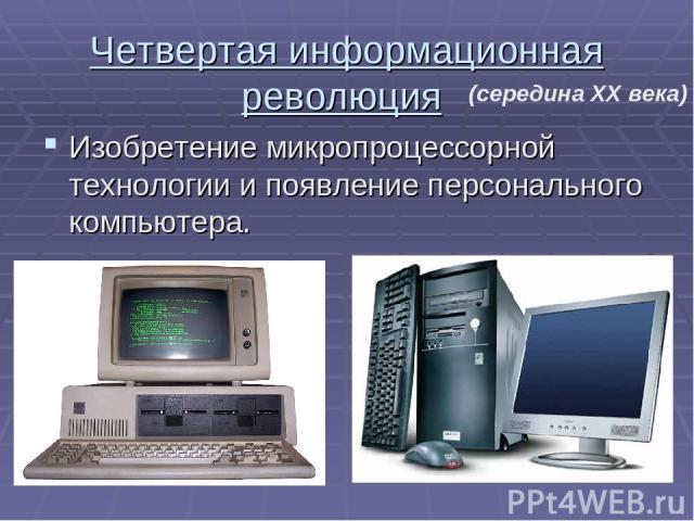 Четвертая информационная революция Изобретение микропроцессорной технологии и появление персонального компьютера. (середина XX века)