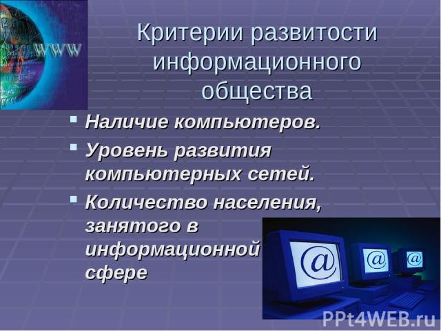Критерии развитости информационного общества Наличие компьютеров. Уровень развития компьютерных сетей. Количество населения, занятого в информационной сфере