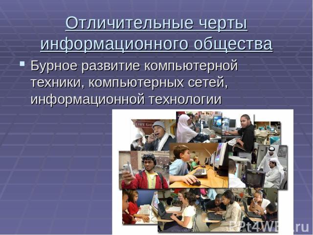 Отличительные черты информационного общества Бурное развитие компьютерной техники, компьютерных сетей, информационной технологии