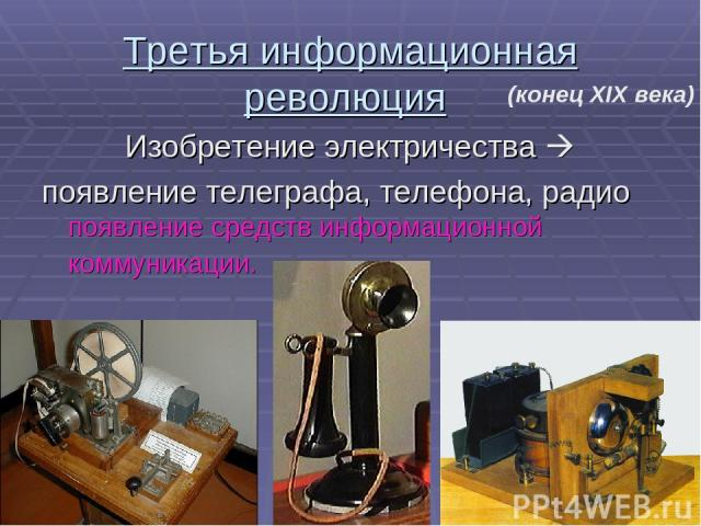 Третья информационная революция Изобретение электричества появление телеграфа, телефона, радио появление средств информационной коммуникации. (конец XIX века)