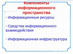 Компоненты информационного пространства Информационные ресурсы Средства информац