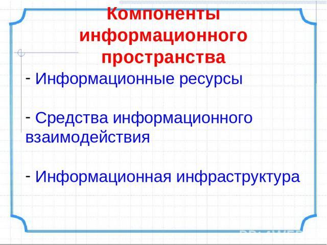 Компоненты информационного пространства Информационные ресурсы Средства информационного взаимодействия Информационная инфраструктура