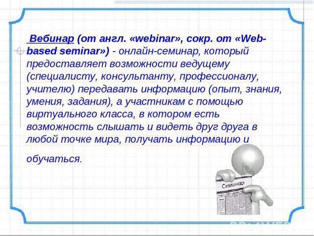 Вебинар (от англ. «webinar», сокр. от «Web-based seminar»)- онлайн-семинар, который предоставляетвозможности ведущему (специалисту, консультанту, профессионалу, учителю) передавать информацию (опыт, знания, умения, задания), а участникам с помощью…