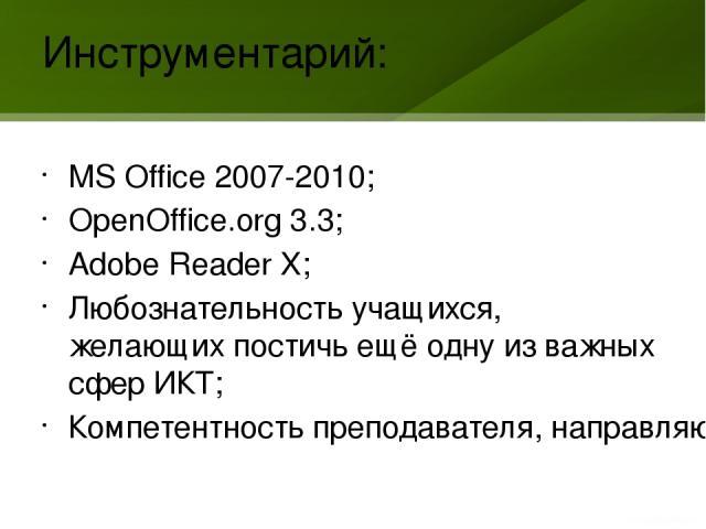 Инструментарий: MS Office 2007-2010; OpenOffice.org 3.3; Adobe Reader X; Любознательность учащихся, желающих постичь ещё одну из важных сфер ИКТ; Компетентность преподавателя, направляющая вышеупомянутую любознательность в нужное русло