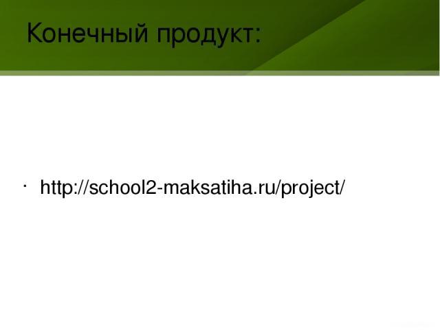 Конечный продукт: http://school2-maksatiha.ru/project/