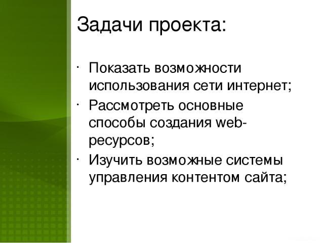 Задачи проекта: Показать возможности использования сети интернет; Рассмотреть основные способы создания web-ресурсов; Изучить возможные системы управления контентом сайта;