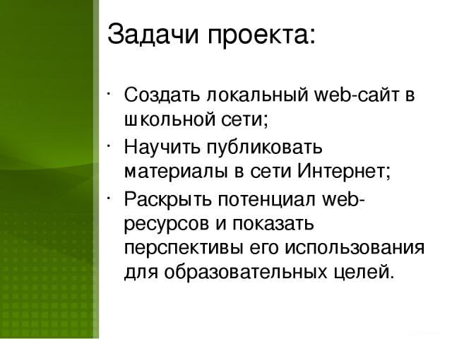 Задачи проекта: Создать локальный web-сайт в школьной сети; Научить публиковать материалы в сети Интернет; Раскрыть потенциал web-ресурсов и показать перспективы его использования для образовательных целей.