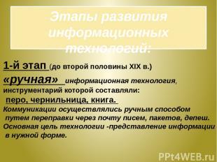 Этапы развития информационных технологий: 1-й этап (до второй половины XIX в.) «