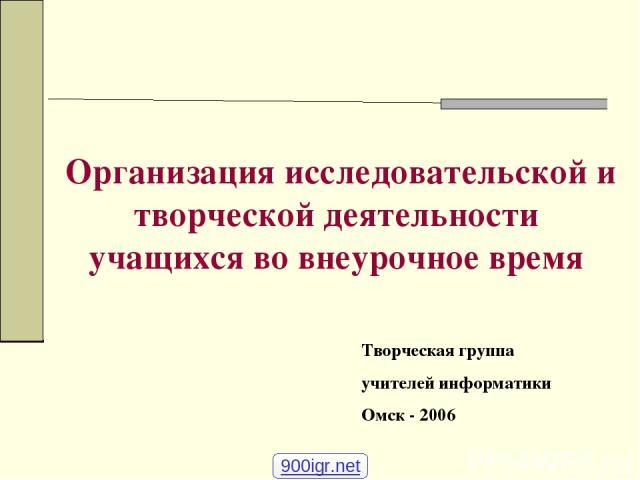 Организация исследовательской и творческой деятельности учащихся во внеурочное время Творческая группа учителей информатики Омск - 2006 900igr.net