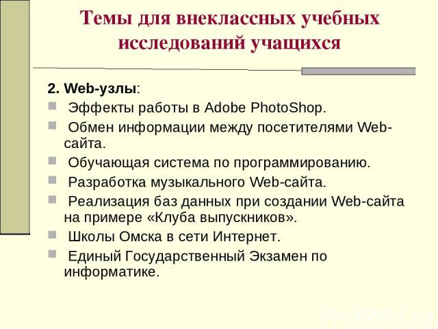 Темы для внеклассных учебных исследований учащихся 2. Web-узлы: Эффекты работы в Adobe PhotoShop. Обмен информации между посетителями Web-сайта. Обучающая система по программированию. Разработка музыкального Web-сайта. Реализация баз данных при созд…