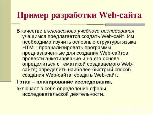 Пример разработки Web-сайта В качестве внеклассного учебного исследования учащимся предлагается создать Web-сайт. Им необходимо изучить основные структуры языка HTML; проанализировать программы, предназначенные для создания Web-сайтов; провести анке…