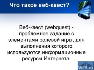 Что такое веб-квест? Веб-квест (webquest) - проблемное задание c элементами роле