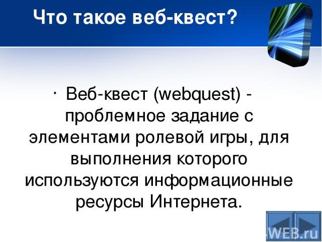 Что такое веб-квест? Веб-квест (webquest) - проблемное задание c элементами ролевой игры, для выполнения которого используются информационные ресурсы Интернета.
