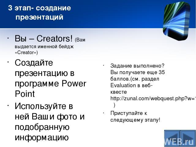 3 этап- создание презентаций Вы – Creators! (Вам выдается именной бейдж «Creator») Cоздайте презентацию в программе Power Point Используйте в ней Ваши фото и подобранную информацию Задание выполнено? Вы получаете еще 35 баллов.(см. раздел Evaluation…
