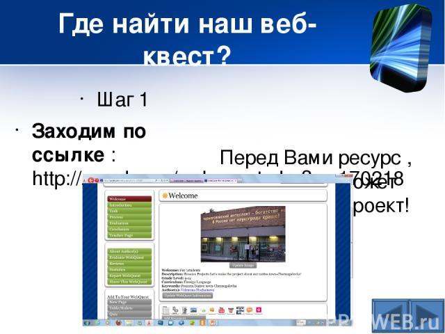 Где найти наш веб-квест? Шаг 1 Заходим по ссылке : http://zunal.com/webquest.php?w=170218 Перед Вами ресурс , который поможет создать наш проект!