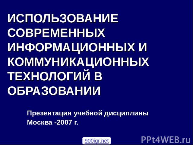 ИСПОЛЬЗОВАНИЕ СОВРЕМЕННЫХ ИНФОРМАЦИОННЫХ И КОММУНИКАЦИОННЫХ ТЕХНОЛОГИЙ В ОБРАЗОВАНИИ Презентация учебной дисциплины Москва -2007 г. 900igr.net