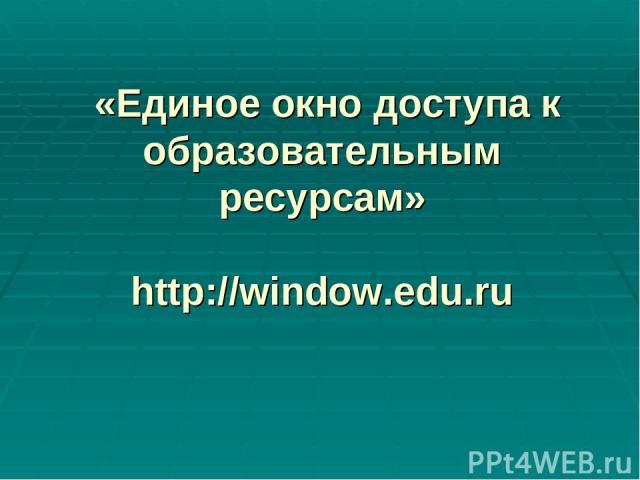 «Единое окно доступа к образовательным ресурсам» http://window.edu.ru