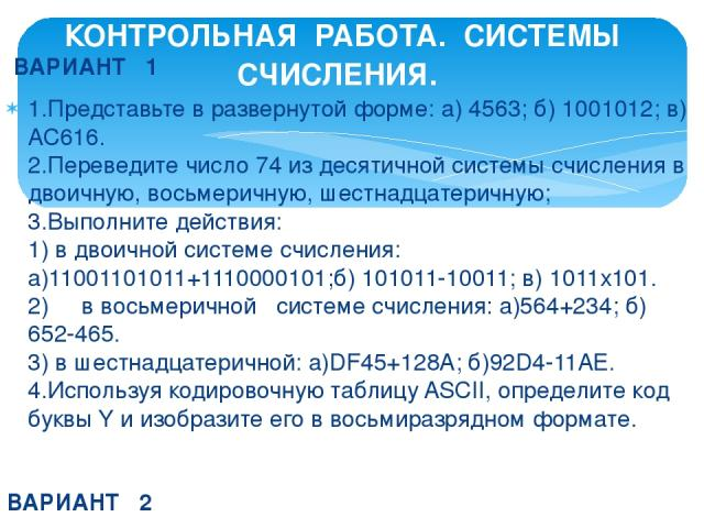 ВАРИАНТ 1 1.Представьте в развернутой форме: а) 4563; б) 1001012; в) АС616. 2.Переведите число 74 из десятичной системы счисления в двоичную, восьмеричную, шестнадцатеричную;  3.Выполните действия: 1) в двоичной системе счисления: а)11001101011+111…