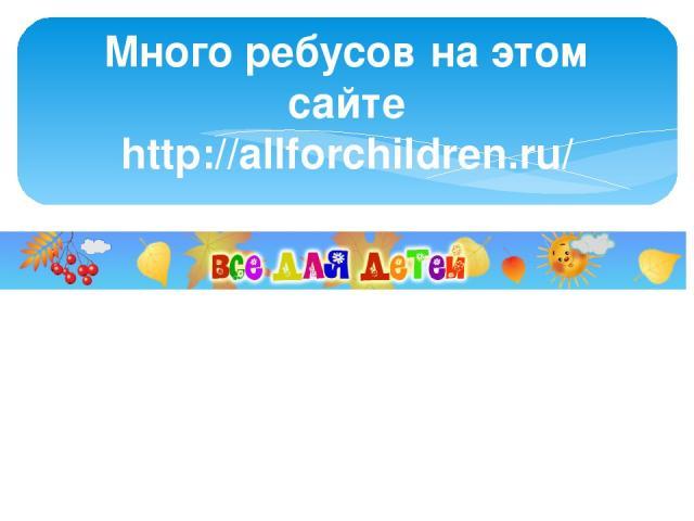 Много ребусов на этом сайте http://allforchildren.ru/