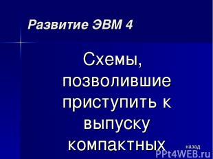 Развитие ЭВМ 4 Схемы, позволившие приступить к выпуску компактных персональных к