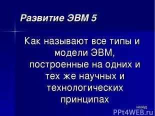 Развитие ЭВМ 5 Как называют все типы и модели ЭВМ, построенные на одних и тех же