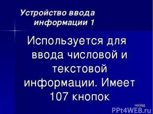 Устройство ввода информации 1 Используется для ввода числовой и текстовой информ