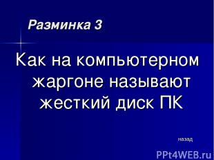 Разминка 3 Как на компьютерном жаргоне называют жесткий диск ПК назад