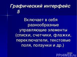 Графический интерфейс 5 Включает в себя разнообразные управляющие элементы (спис