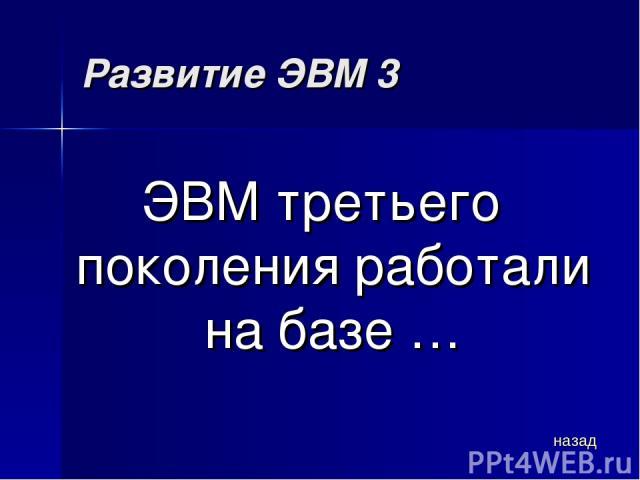 Развитие ЭВМ 3 ЭВМ третьего поколения работали на базе … назад