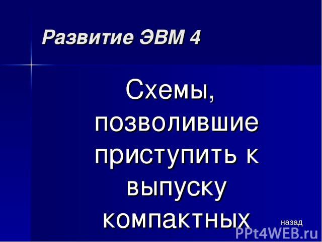 Развитие ЭВМ 4 Схемы, позволившие приступить к выпуску компактных персональных компьютеров назад