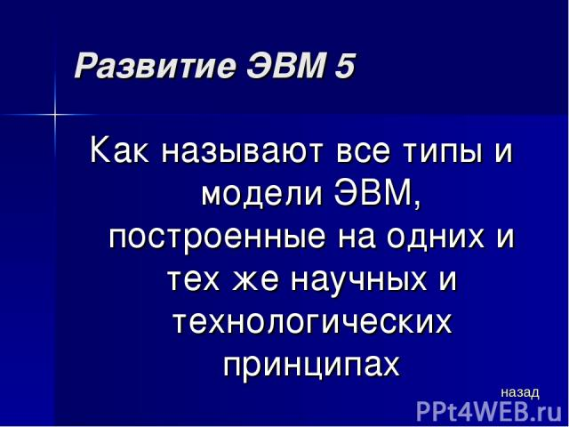Развитие ЭВМ 5 Как называют все типы и модели ЭВМ, построенные на одних и тех же научных и технологических принципах назад