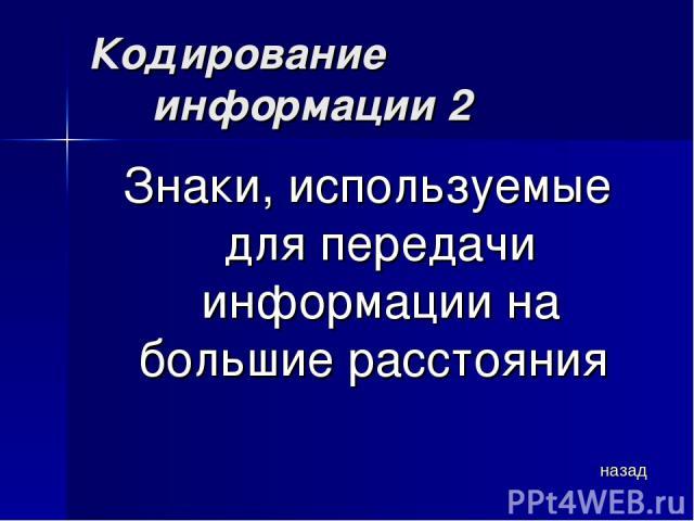 Кодирование информации 2 Знаки, используемые для передачи информации на большие расстояния назад