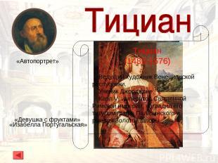 Тициан (1480-1576) Ведущий художник Венецианской республики. Ученик Джорджоне. К