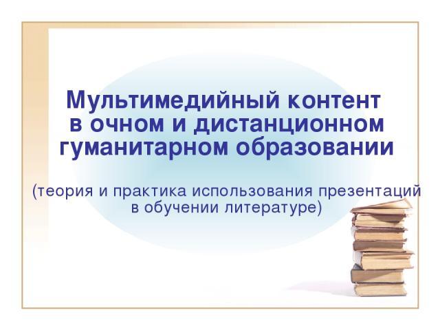Мультимедийный контент в очном и дистанционном гуманитарном образовании (теория и практика использования презентаций в обучении литературе)