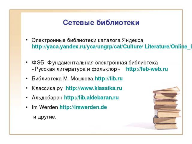 Сетевые библиотеки Электронные библиотеки каталога Яндекса http://yaca.yandex.ru/yca/ungrp/cat/Culture/ Literature/Online_Libraries ФЭБ: Фундаментальная электронная библиотека «Русская литература и фольклор» http://feb-web.ru Библиотека М. Мошкова h…
