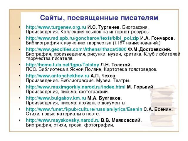 Сайты, посвященные писателям http://www.turgenev.org.ru И.С. Тургенев. Биография. Произведения. Коллекция ссылок на интернет-ресурсы. http://www.md.spb.ru/goncharov/texts/bibl_pol.zip И.А. Гончаров. Библиография к изучению творчества (1167 наименова…