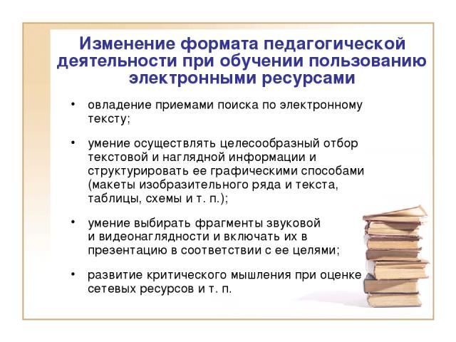 Изменение формата педагогической деятельности при обучении пользованию электронными ресурсами овладение приемами поиска по электронному тексту; умение осуществлять целесообразный отбор текстовой и наглядной информации и структурировать ее графически…