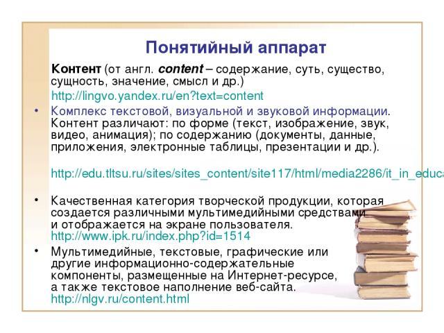 Контент (от англ. content – содержание, суть, существо, сущность, значение, смысл и др.) http://lingvo.yandex.ru/en?text=content Комплекс текстовой, визуальной и звуковой информации. Контент различают: по форме (текст, изображение, звук, видео, аним…