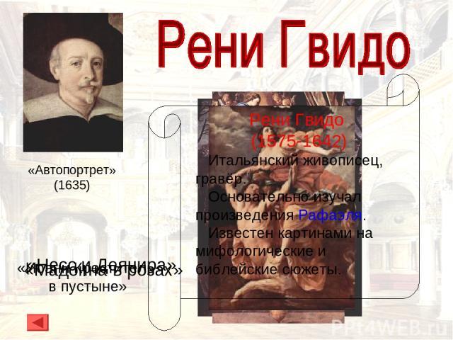 Рени Гвидо (1575-1642) Итальянский живописец, гравёр. Основательно изучал произведения Рафаэля. Известен картинами на мифологические и библейские сюжеты. «Несс и Деянира» «Иоанн Креститель в пустыне» «Мадонна в розах» «Автопортрет» (1635)
