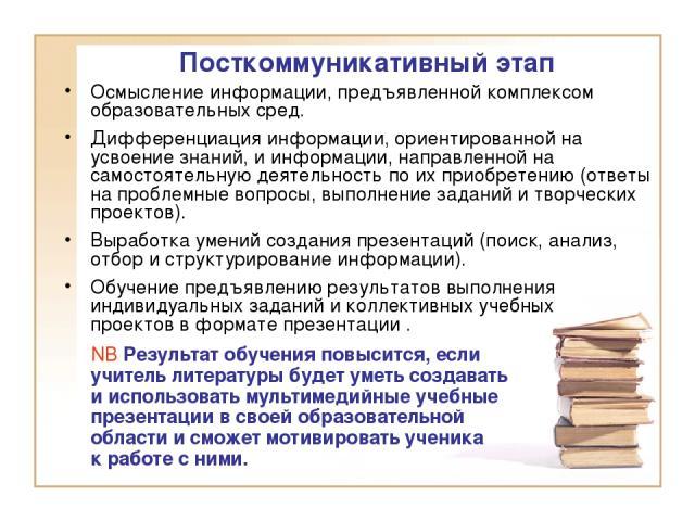 Посткоммуникативный этап Осмысление информации, предъявленной комплексом образовательных сред. Дифференциация информации, ориентированной на усвоение знаний, и информации, направленной на самостоятельную деятельность по их приобретению (ответы на пр…